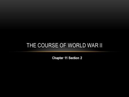 Chapter 11 Section 2 THE COURSE OF WORLD WAR II. OBJECTIVES: By the end of this lesson, you should be able to: 1) Explain the major events of the European.