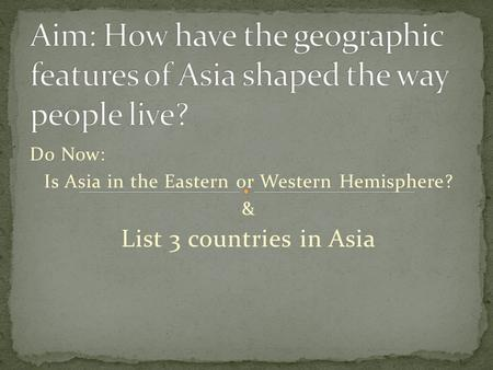 Do Now: Is Asia in the Eastern or Western Hemisphere? & List 3 countries in Asia.