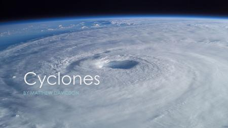 Cyclones BY MATTHEW DAVIDSON. What are cyclones? This is important when we're talking about ocean storms because the location of the storm determines.