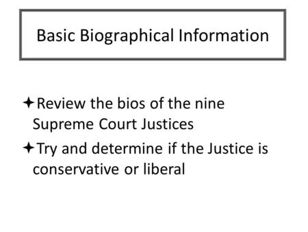 Basic Biographical Information  Review the bios of the nine Supreme Court Justices  Try and determine if the Justice is conservative or liberal.