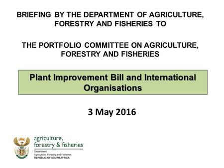 Plant Improvement Bill and International Organisations 3 May 2016 BRIEFING BY THE DEPARTMENT OF AGRICULTURE, FORESTRY AND FISHERIES TO THE PORTFOLIO COMMITTEE.