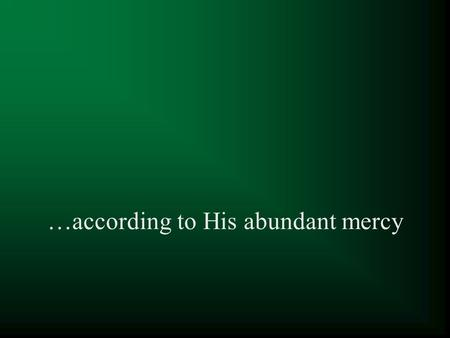 …according to His abundant mercy. 1 Peter 1:3-5 Blessed be the God and Father of our Lord Jesus Christ, who according to His abundant mercy has begotten.