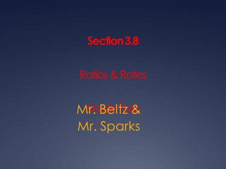 Section 3.8 Ratios & Rates Made Easy Mr. Beltz & Mr. Sparks.