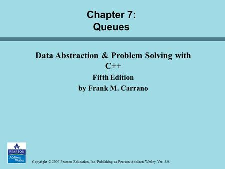 Copyright © 2007 Pearson Education, Inc. Publishing as Pearson Addison-Wesley. Ver. 5.0. Chapter 7: Queues Data Abstraction & Problem Solving with C++