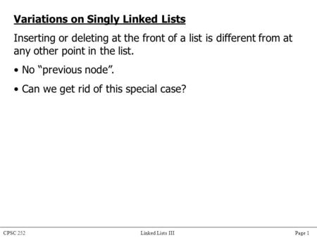 CPSC 252 Linked Lists III Page 1 Variations on Singly Linked Lists Inserting or deleting at the front of a list is different from at any other point in.