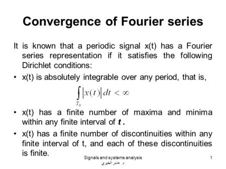 Convergence of Fourier series It is known that a periodic signal x(t) has a Fourier series representation if it satisfies the following Dirichlet conditions: