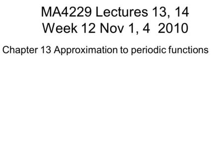 MA4229 Lectures 13, 14 Week 12 Nov 1, 4 2010 Chapter 13 Approximation to periodic functions.