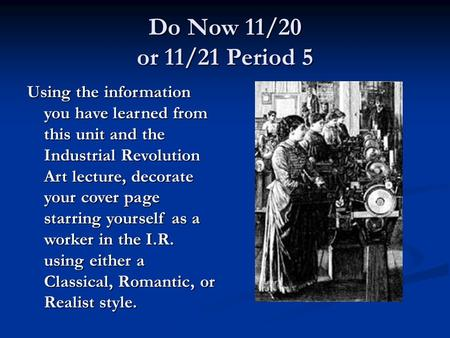 Do Now 11/20 or 11/21 Period 5 Using the information you have learned from this unit and the Industrial Revolution Art lecture, decorate your cover page.