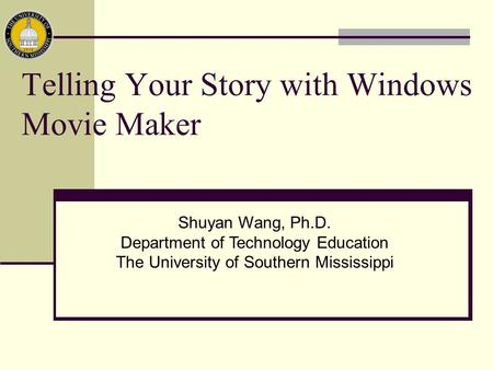Telling Your Story with Windows Movie Maker Shuyan Wang, Ph.D. Department of Technology Education The University of Southern Mississippi.