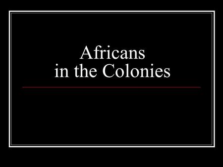 Africans in the Colonies. Essential Questions What was the Middle Passage? How did the experience of slavery differ from colony to colony? What restrictions.
