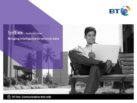 BT One. Communications that unify Bringing intelligence to telecom data Soft-ex – Andrew Evans.