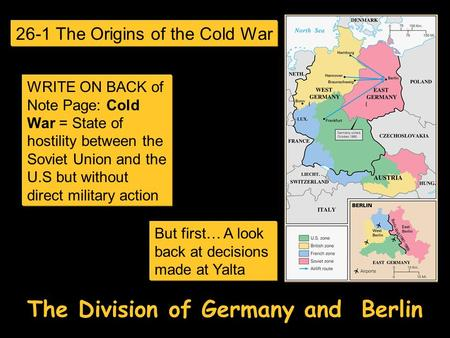 The Division of Germany and Berlin But first… A look back at decisions made at Yalta 26-1 The Origins of the Cold War WRITE ON BACK of Note Page: Cold.