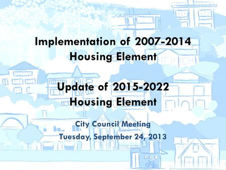 Implementation of 2007-2014 Housing Element Update of 2015-2022 Housing Element City Council Meeting Tuesday, September 24, 2013.