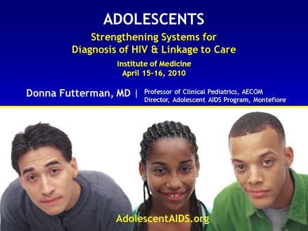 ADOLESCENTS Strengthening Systems for Diagnosis of HIV & Linkage to Care Institute of Medicine April 15-16, 2010 Donna Futterman, MD | AdolescentAIDS.org.
