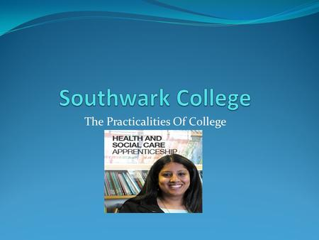 The Practicalities Of College. Welcome Southwark College The educational elements of an apprenticeship The tailoring of qualifications A typical work.