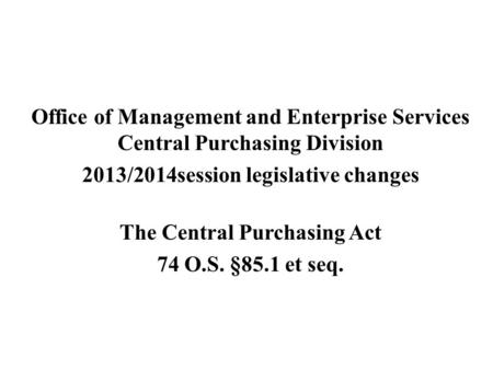 Office of Management and Enterprise Services Central Purchasing Division 2013/2014session legislative changes The Central Purchasing Act 74 O.S. §85.1.