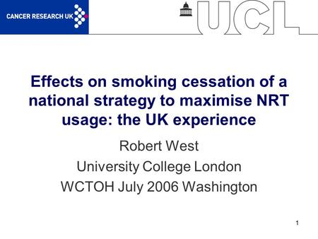 1 Effects on smoking cessation of a national strategy to maximise NRT usage: the UK experience Robert West University College London WCTOH July 2006 Washington.