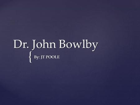 { Dr. John Bowlby By: JT POOLE. - British psychologist, psychiatrist, and psychoanalyst, notable for his interest in child development and for his pioneering.