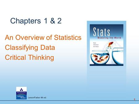 Chapters 1 & 2 An Overview of Statistics Classifying Data Critical Thinking 1 Larson/Farber 4th ed.