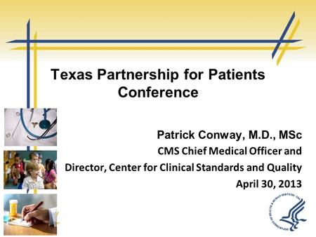 Texas Partnership for Patients Conference Patrick Conway, M.D., MSc CMS Chief Medical Officer and Director, Center for Clinical Standards and Quality April.