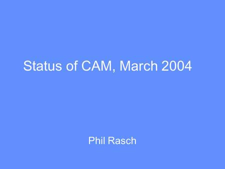 Status of CAM, March 2004 Phil Rasch. Differences between CAM2 and CAM3 (standard physics version) Separate liquid and ice phases Advection, sedimentation.
