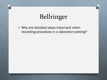 Bellringer O Why are detailed steps important when recording procedure in a laboratory setting?