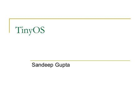 TinyOS Sandeep Gupta. TinyOS basics TinyOS is  Single tasking OS  Interrupt driven Written using a Component based language A set of components put.