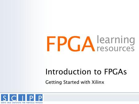 Introduction to FPGAs Getting Started with Xilinx.