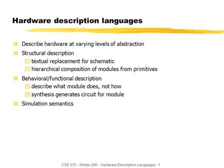 CSE 370 - Winter 200 - Hardware Description Languages - 1 Hardware description languages zDescribe hardware at varying levels of abstraction zStructural.