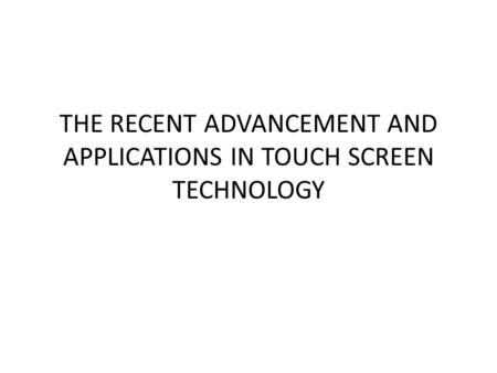THE RECENT ADVANCEMENT AND APPLICATIONS IN TOUCH SCREEN TECHNOLOGY.