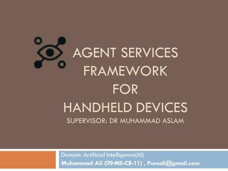 AGENT SERVICES FRAMEWORK FOR HANDHELD DEVICES SUPERVISOR: DR MUHAMMAD ASLAM Domain: Artificial Intelligence(AI) Muhammad Ali (09-MS-CE-11),