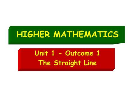 HIGHER MATHEMATICS Unit 1 - Outcome 1 The Straight Line.