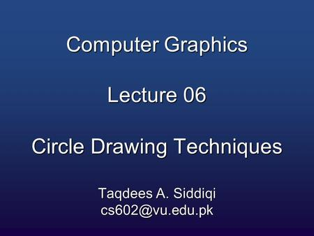 Computer Graphics Lecture 06 Circle Drawing Techniques Taqdees A. Siddiqi