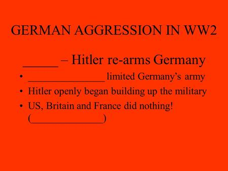 GERMAN AGGRESSION IN WW2 _____ – Hitler re-arms Germany _______________ limited Germany's army Hitler openly began building up the military US, Britain.