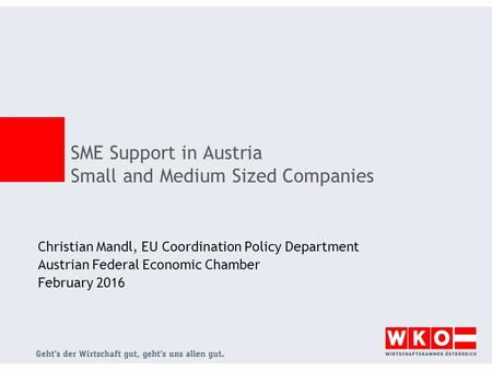 Christian Mandl, EU Coordination Policy Department Austrian Federal Economic Chamber February 2016 SME Support in Austria Small and Medium Sized Companies.