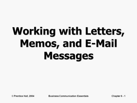 © Prentice Hall, 2004Business Communication EssentialsChapter 6 - 1 Working with Letters, Memos, and E-Mail Messages.