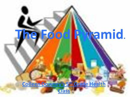The Food Pyramid. Colleen Downey's 5 th Grade Health Class.