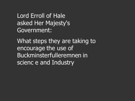 Lord Erroll of Hale asked Her Majesty's Government: What steps they are taking to encourage the use of Buckminsterfulleremnen in scienc e and Industry.