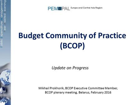 Budget Community of Practice (BCOP) Update on Progress Mikhail Prokhorik, BCOP Executive Committee Member, BCOP plenary meeting, Belarus, February 2016.