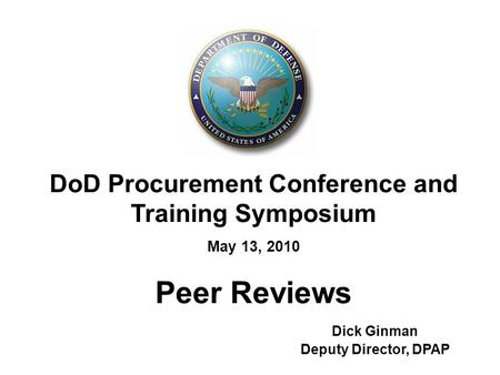 DoD Procurement Conference and Training Symposium May 13, 2010 Peer Reviews Dick Ginman Deputy Director, DPAP.