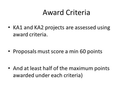 Award Criteria KA1 and KA2 projects are assessed using award criteria. Proposals must score a min 60 points And at least half of the maximum points awarded.