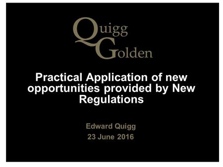 Practical Application of new opportunities provided by New Regulations Edward Quigg 23 June 2016.