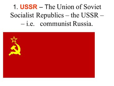 1. USSR – T he Union of Soviet Socialist Republics – the USSR – – i.e. communist Russia.