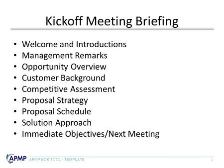 APMP BOK TOOL / TEMPLATE 1 Kickoff Meeting Briefing Welcome and Introductions Management Remarks Opportunity Overview Customer Background Competitive Assessment.