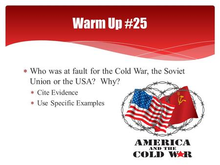  Who was at fault for the Cold War, the Soviet Union or the USA? Why?  Cite Evidence  Use Specific Examples Warm Up #25.