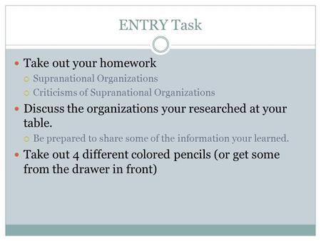 ENTRY Task Take out your homework  Supranational Organizations  Criticisms of Supranational Organizations Discuss the organizations your researched at.