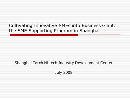 Cultivating Innovative SMEs into Business Giant: the SME Supporting Program in Shanghai Shanghai Torch Hi-tech Industry Development Center July 2008.