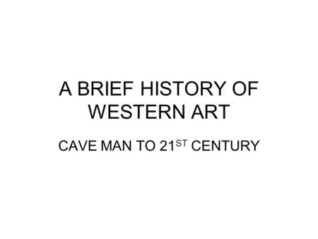 A BRIEF HISTORY OF WESTERN ART CAVE MAN TO 21 ST CENTURY.