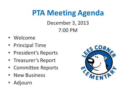 PTA Meeting Agenda December 3, 2013 7:00 PM Welcome Principal Time President's Reports Treasurer's Report Committee Reports New Business Adjourn.