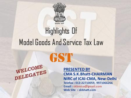 Highlights Of Model Goods And Service Tax Law GST PRESENTED BY CMA S.K.Bhatt-CHAIRMAN NIRC of ICAI-CMA, New-Delhi Telefax : 011-22710059, 9971066266 Email.